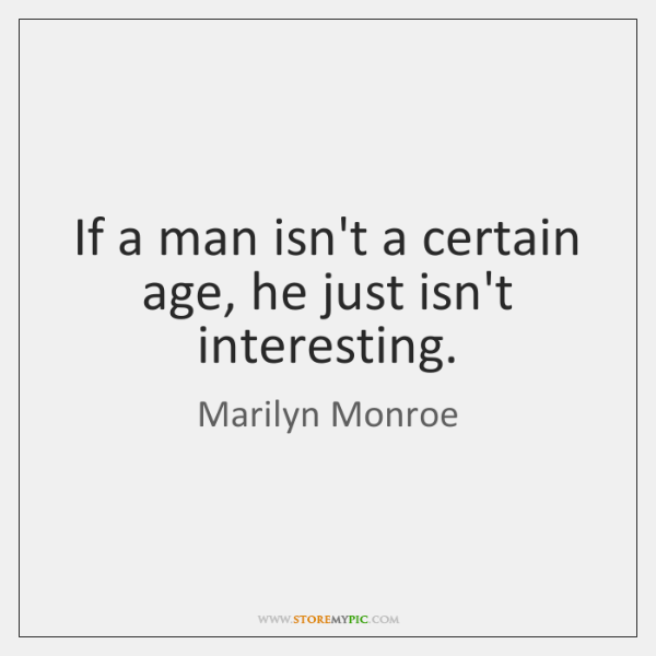 If a man isn't a certain age, he just isn't interesting.