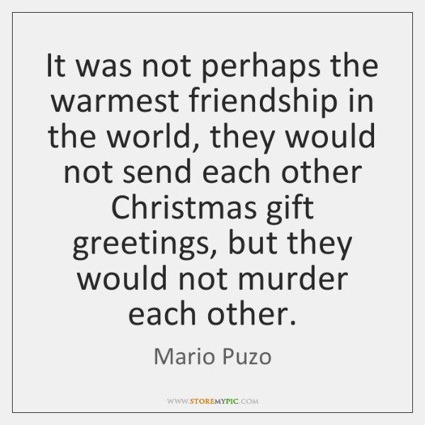 It was not perhaps the warmest friendship in the world, they would ...
