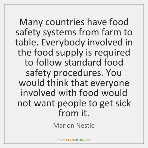 Many countries have food safety systems from farm to table. Everybody involved ...