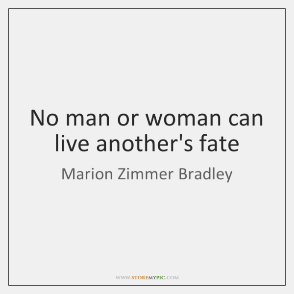 No man or woman can live another's fate