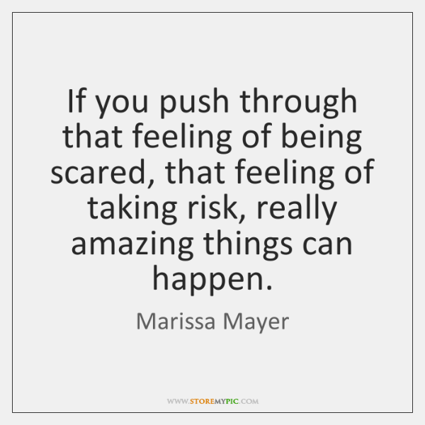 If you push through that feeling of being scared, that feeling of ...