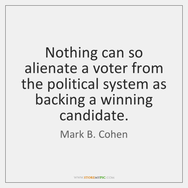 Nothing can so alienate a voter from the political system as backing ...