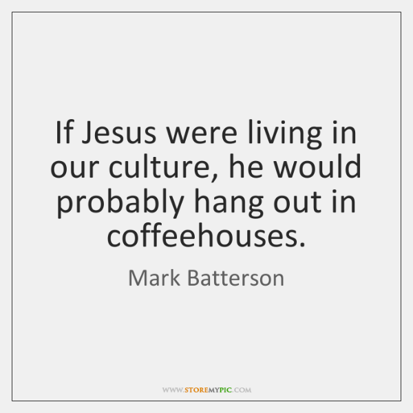 If Jesus were living in our culture, he would probably hang out ...