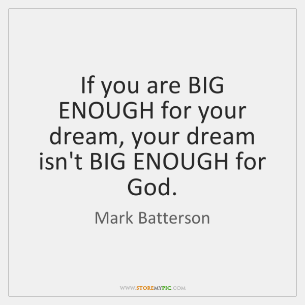 If you are BIG ENOUGH for your dream, your dream isn't BIG ...