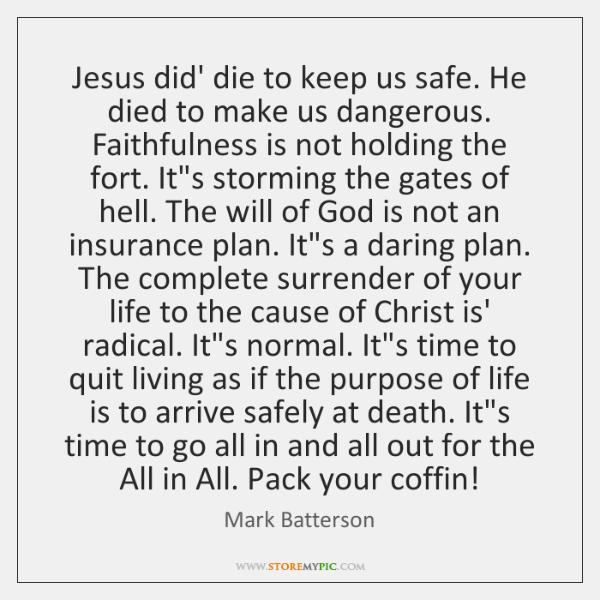 Jesus did' die to keep us safe. He died to make us ...