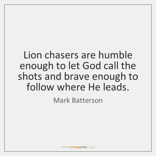 Lion chasers are humble enough to let God call the shots and ...