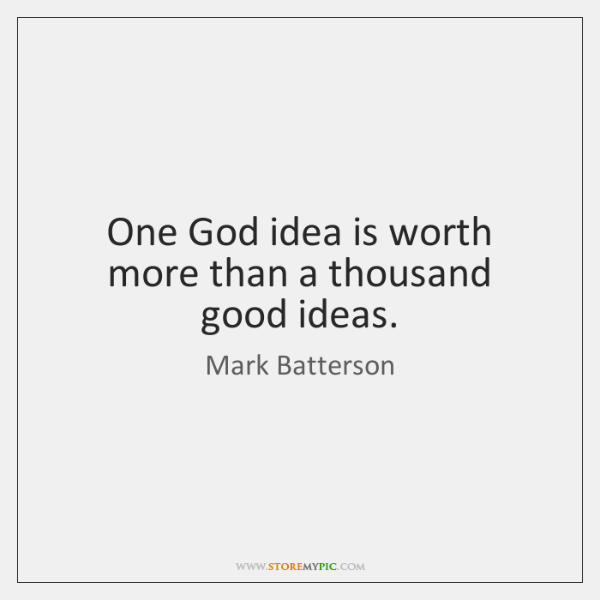 One God idea is worth more than a thousand good ideas.