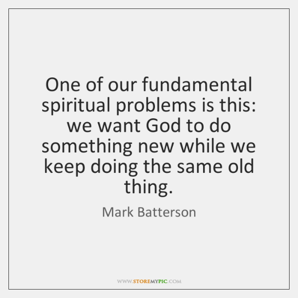 One of our fundamental spiritual problems is this: we want God to ...