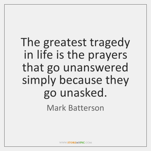 The greatest tragedy in life is the prayers that go unanswered simply ...