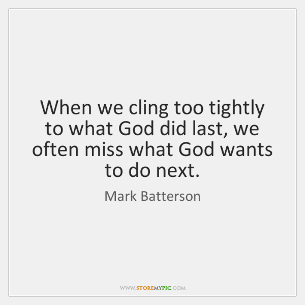 When we cling too tightly to what God did last, we often ...
