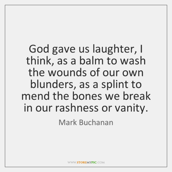 God gave us laughter, I think, as a balm to wash the ...