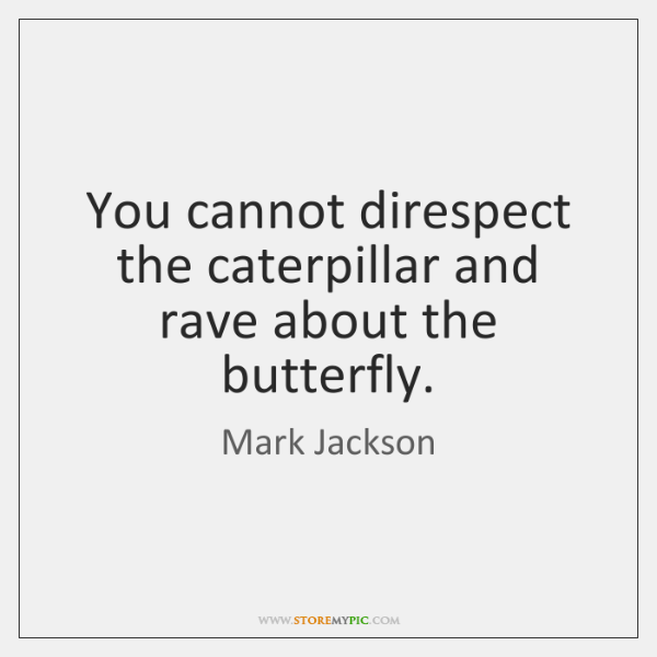 You cannot direspect the caterpillar and rave about the butterfly.