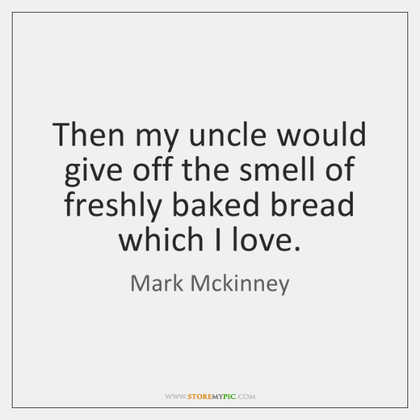 Then my uncle would give off the smell of freshly baked bread ...