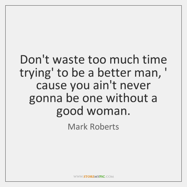 Don't waste too much time trying' to be a better man, ' ...