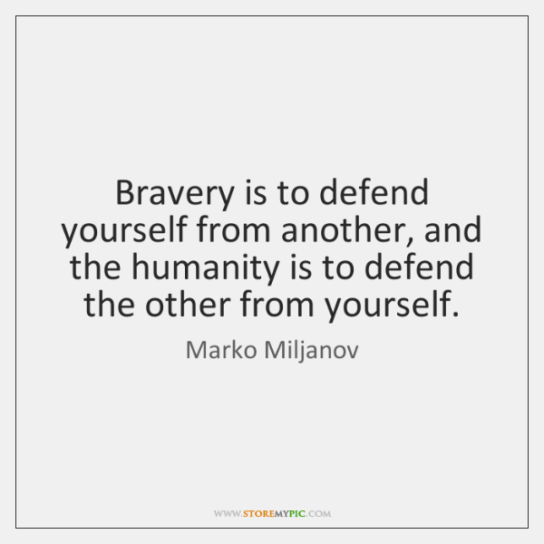Bravery is to defend yourself from another, and the humanity is to ...