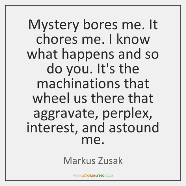 Mystery bores me. It chores me. I know what happens and so ...