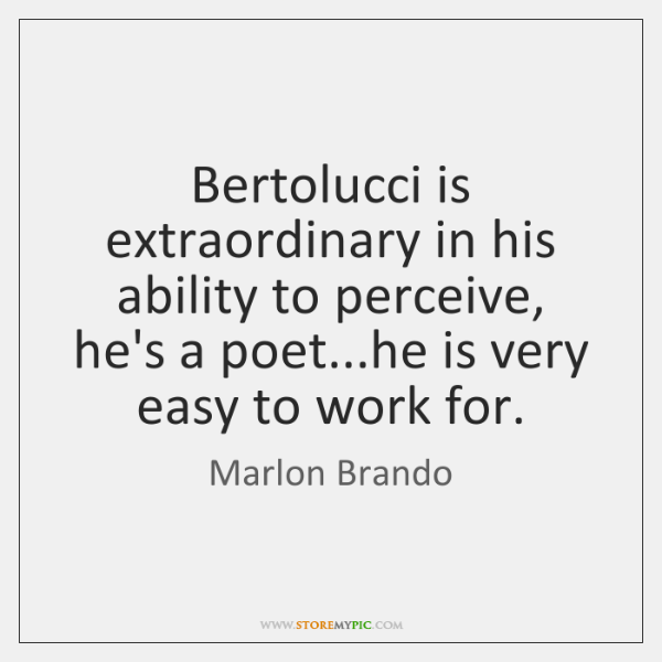 Bertolucci is extraordinary in his ability to perceive, he's a poet...he ...
