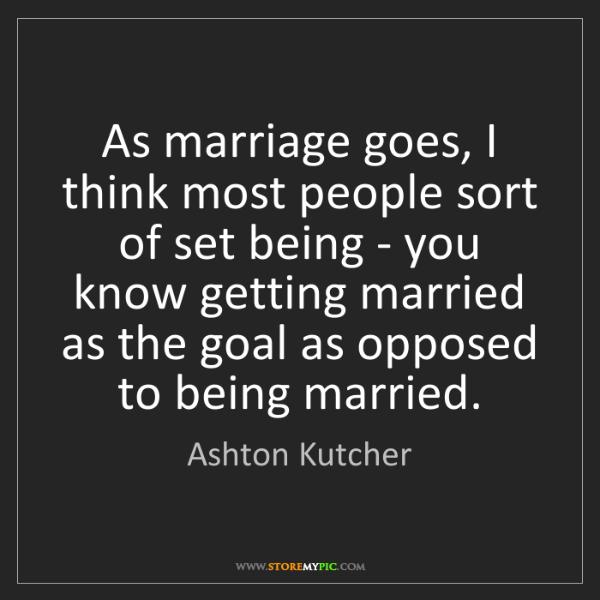 Ashton Kutcher: As marriage goes, I think most people sort of set being...