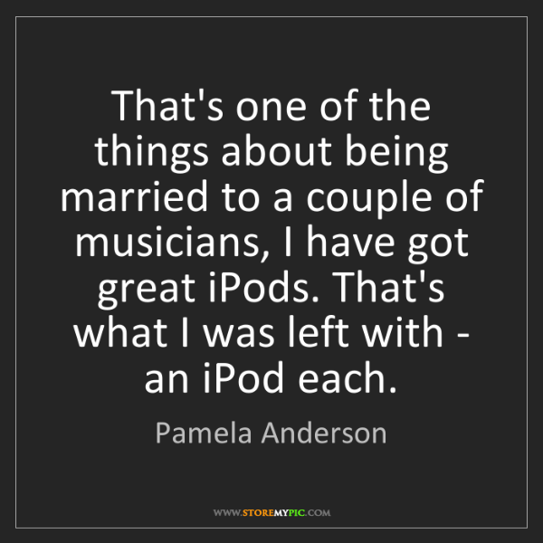 Pamela Anderson: That's one of the things about being married to a couple...