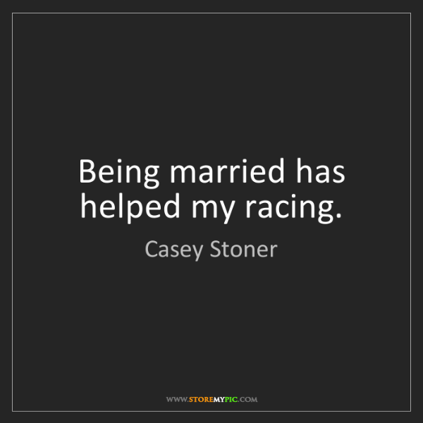 Casey Stoner: Being married has helped my racing.