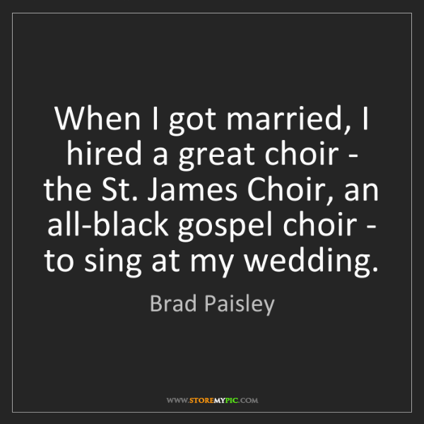Brad Paisley: When I got married, I hired a great choir - the St. James...