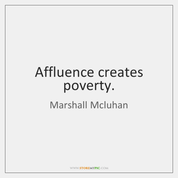 Affluence creates poverty.