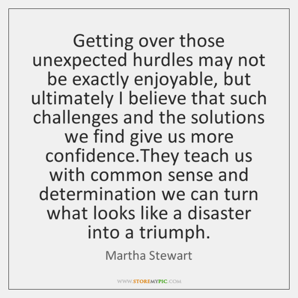 Getting over those unexpected hurdles may not be exactly enjoyable, but ultimately ...