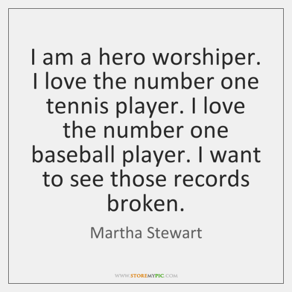 I am a hero worshiper. I love the number one tennis player. ...