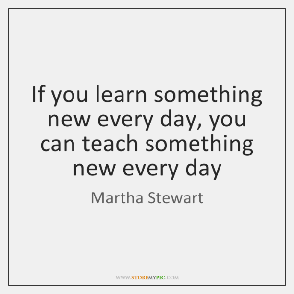 If you learn something new every day, you can teach something new ...