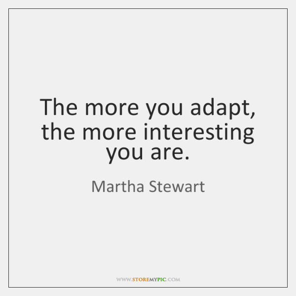 The more you adapt, the more interesting you are.