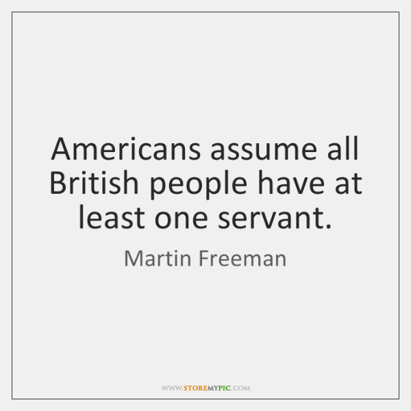 Americans assume all British people have at least one servant.