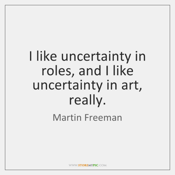 I like uncertainty in roles, and I like uncertainty in art, really.