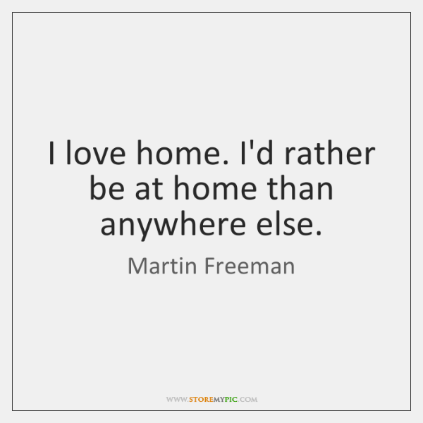 I love home. I'd rather be at home than anywhere else.