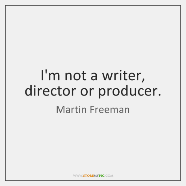 I'm not a writer, director or producer.