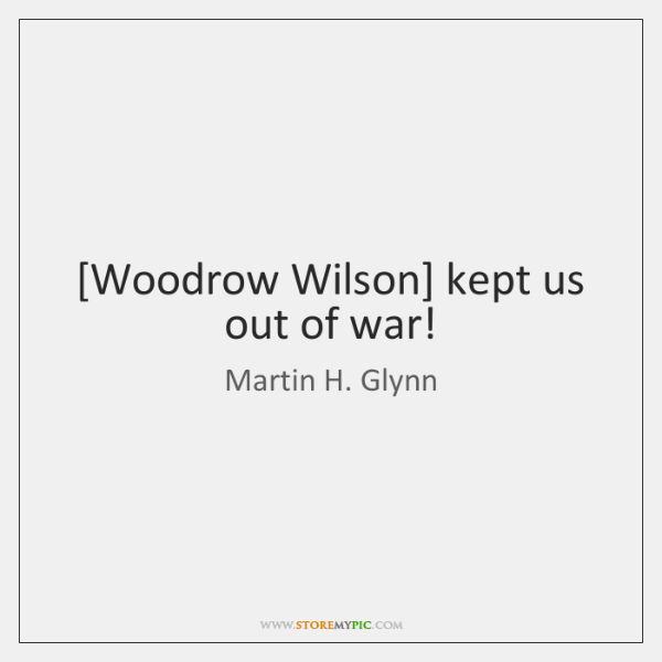 [Woodrow Wilson] kept us out of war!