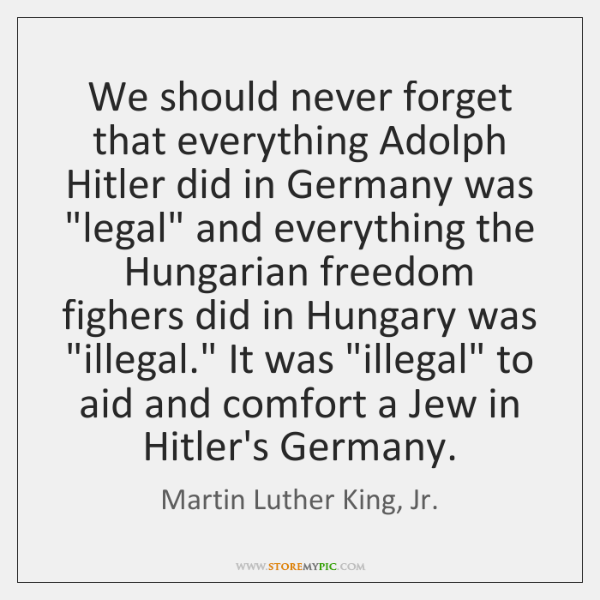 "We should never forget that everything Adolph Hitler did in Germany was ""..."