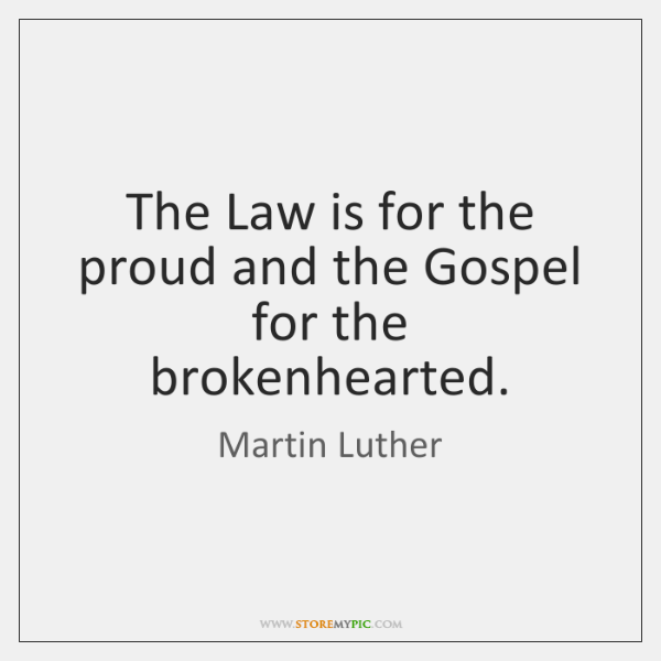 The Law is for the proud and the Gospel for the brokenhearted.