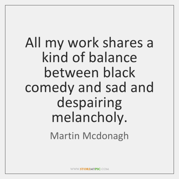 All my work shares a kind of balance between black comedy and ...