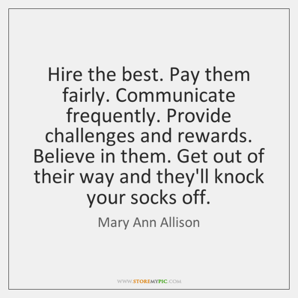 Hire the best. Pay them fairly. Communicate frequently. Provide challenges and rewards. ...