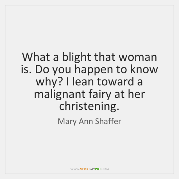 What a blight that woman is. Do you happen to know why? ...