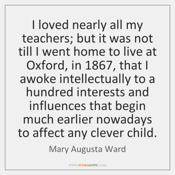 I loved nearly all my teachers; but it was not till I ...