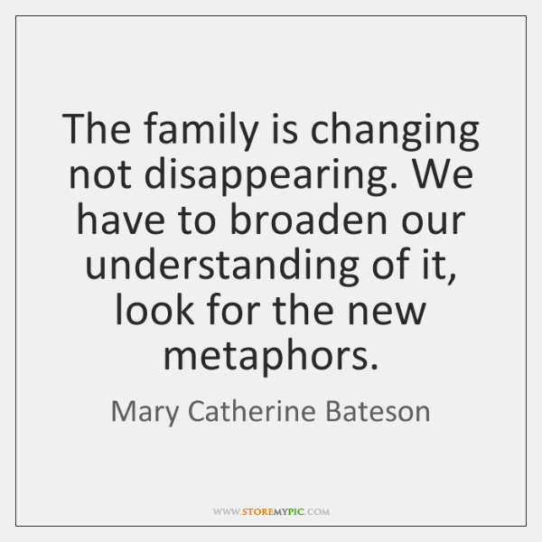 The family is changing not disappearing. We have to broaden our understanding ...