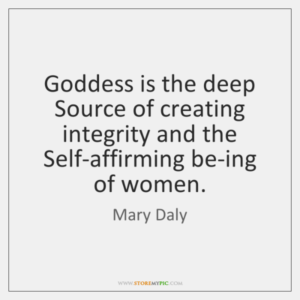 Goddess is the deep Source of creating integrity and the Self-affirming be-ing ...