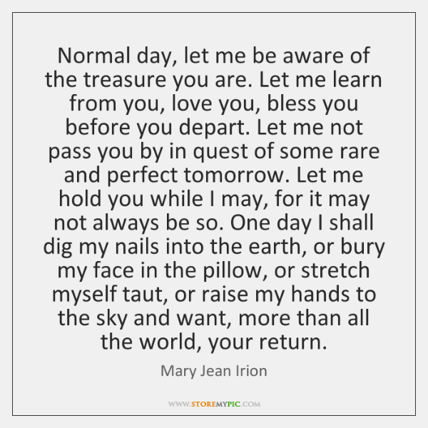 Normal day, let me be aware of the treasure you are. Let ...