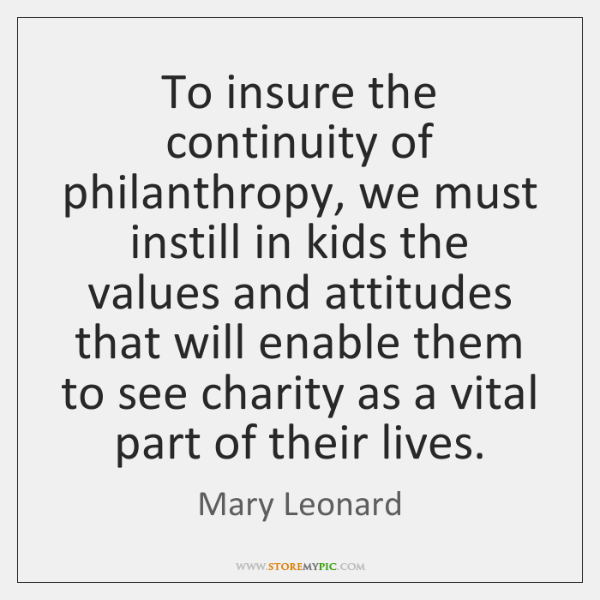 To insure the continuity of philanthropy, we must instill in kids the ...