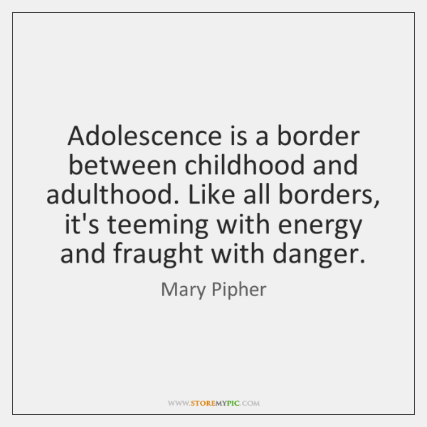 Adolescence is a border between childhood and adulthood. Like all borders, it's ...