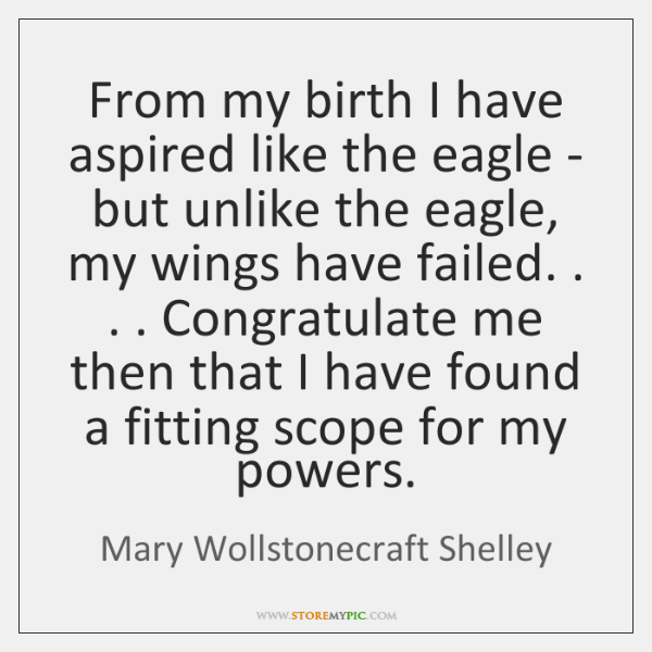 From my birth I have aspired like the eagle - but unlike ...