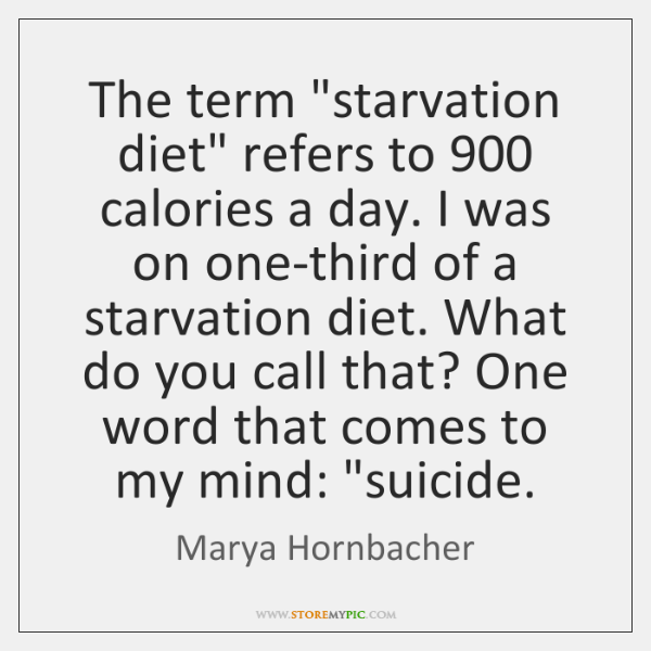"The term ""starvation diet"" refers to 900 calories a day. I was on ..."