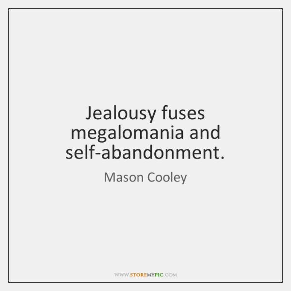 Jealousy fuses megalomania and self-abandonment.