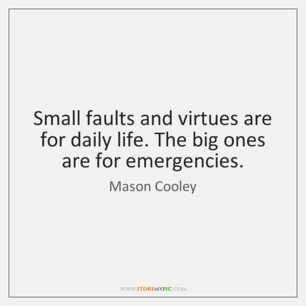 Small faults and virtues are for daily life. The big ones are ...